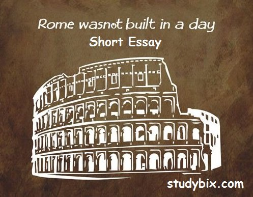 room was not built in a day essay Rome was not built in a day essay - 599513 and while early romans will always be credited for both their insatiable military expansion and their enlightened ideas of government, the rapid growth of rome was not built on these two pillars alone.